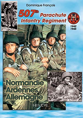 507Th Parachute Infantry Regiment: Normandie, Ardennes, Allemagne - A Forgotten Regiment: Francois,...