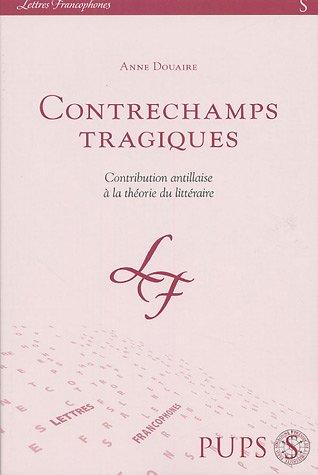 Contrechamps tragiques : Contribution Antillaise à la théorie du littéraire: ...