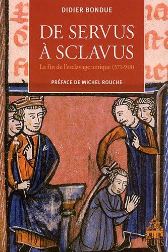 De servus à sclavus : La fin de l'esclavage antique ( 371-918 ): BONDUE ( Didier ) [ ...