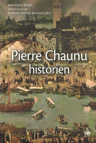 Pierre Chaunu, historien: Jean-Pierre Bardet & Denis Crouzet & Annie Molinié [ ed ]