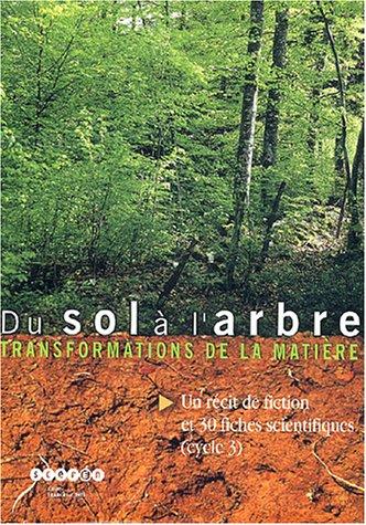 9782840931300: Du sol à l'arbre : transformation de la matière : Un récit de fiction et 30 fiches scientifiques (cycle 3)