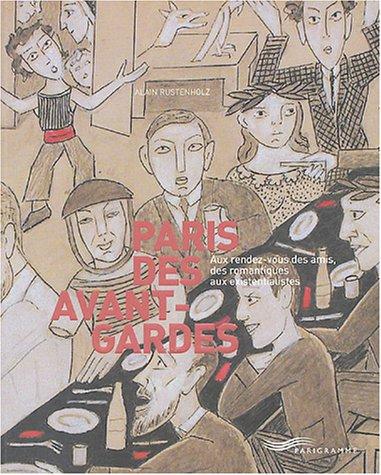 Paris des avant-gardes : Aux rendez-vous des amis, des romantiques aux existentialistes: RUSTENHOLZ...