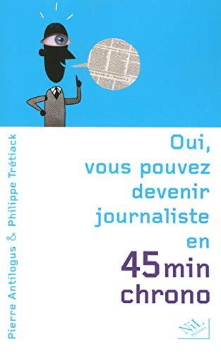 9782841113521: Oui, vous pouvez devenir journaliste en 45 minutes chrono