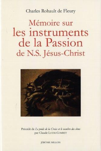 Mémoire sur les instruments de la passion de N.S. Jésus-Christ: Rohault de Fleury, ...