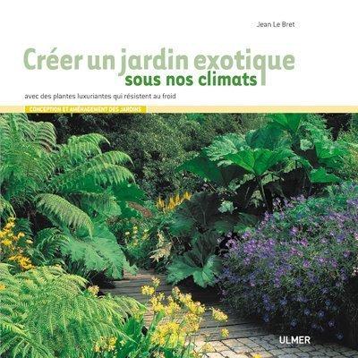 Créer un jardin exotique sous nos climats: Jean Le Bret