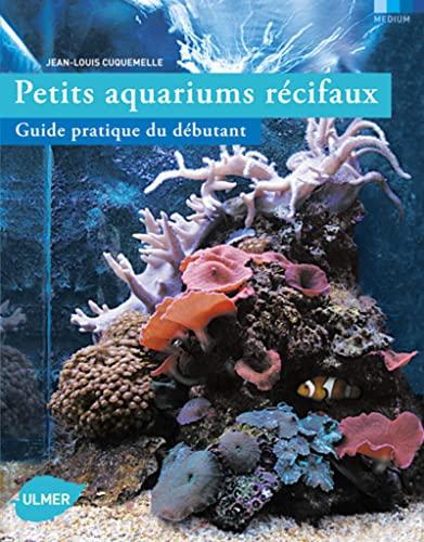Petits aquariums récifaux : Guide pratique du débutant: Jean-Louis Cuquemelle
