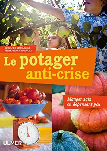 Le potager anti-crise : Manger sain en dépensant peu: Grosl�ziat, Rodolphe