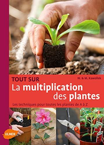 Tout sur la multiplication des plantes : Les techniques pour toutes les plantes de A à Z: ...