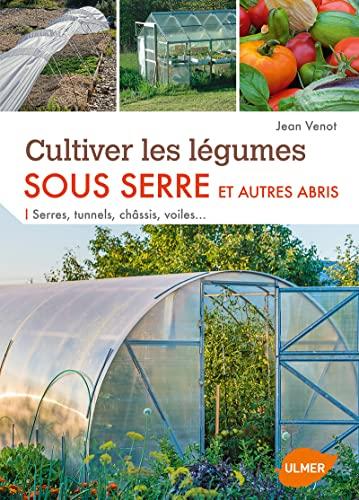 9782841388332: Cultiver les légumes sous serre et autres abris : Serres, tunnels, châssis, voiles...