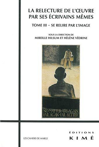 9782841745852: La relecture de l'oeuvre par ses écrivains mêmes : Tome 3, Se relire par l'image