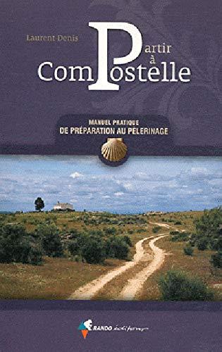 Compostelle Partir. Manuel Pratique Preparation Au Pelerinage: Denis, Laurent