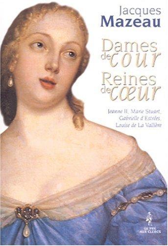 9782842281137: Dames de cour, Reines de coeur - Jeanne II, Marie Stuart, Gabrielle d'Estr�es, Louise de La Valli�re