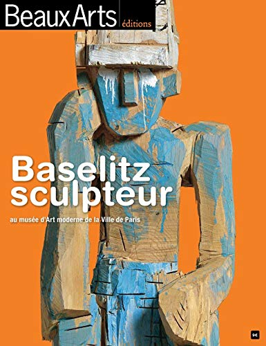 BASELITZ SCULPTEUR AU MUSEE D'ART MODERNE DE: collectif