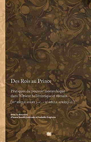 9782843101564: Des Rois au Prince : Pratiques du pouvoir monarchique dans l'Orient hellénistique et romain (IVe siècle avant JC - IIe siècle après JC) (Des princes)