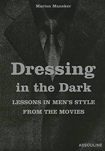 DRESSING IN THE DARK: LESSONS IN MEN'S STYLE FROM THE MOVIES: Maneker, Marion