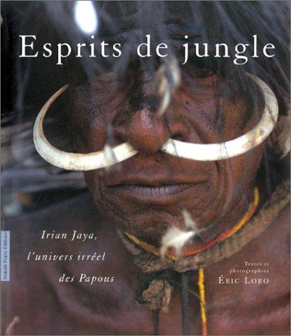 Esprits de Jungle: Irian Jaya, l'Univers Irréel: Eric Lobo