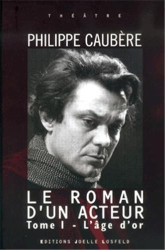 Le Roman d'un acteur, tome 1 : L'Age d'or: Caubère, Philippe