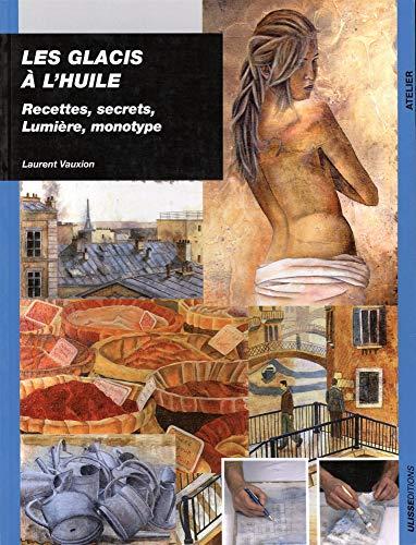 glacis a l'huile recettes (les) secrets, lumiere et monotype: Christine Bos, Laurent Vauxion