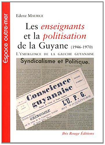 LES ENSEIGNANTS ET LA POLITISATION DE LA GUYANE (1946-1970). L'EMERGE NCE DE LA GAUCHE ...