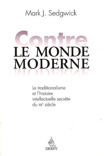 9782844545633: Contre le monde moderne : Le traditionalisme et l'histoire intellectuelle secrète du XXe siècle