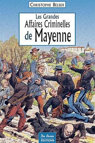 LES GRANDES AFFAIRES CRIMINELLES DE LA MAYENNE: BELSER, CHRISTOPHE