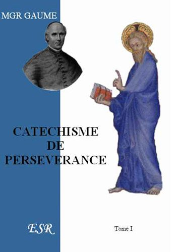 Catechisme De Perseverance, ou Expose Historique, Dogmatique, Moral et Liturgique De La Religion:: ...