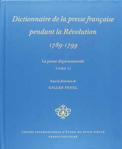 Dictionnaire de la presse française pendant la Révolution 1789-1799 ----------- TOME ...