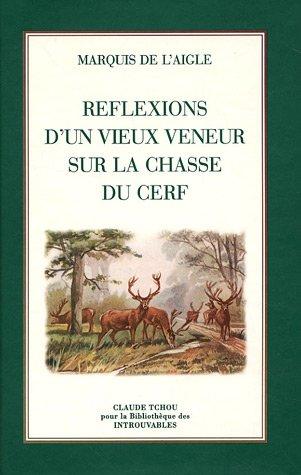Réflexions d'un vieux veneur sur la chasse du cerf: Marquis de l'Aigle