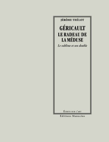 Géricault, le radeau de la méduse : Le sublime et son double: Jérôme Thélot