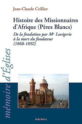 Histoire des Missionnaires d'Afrique (Pères Blancs) : De la fondation par Mgr Lavigerie...