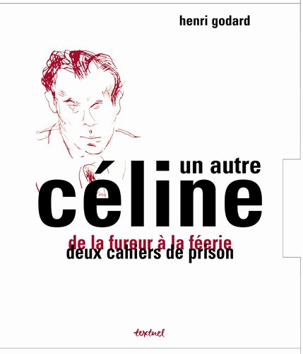UN AUTRE CELINE DE LA FUREUR A LA FEERIE DEUX CAHIERS DE PRISON: GODARD HENRI