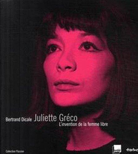 JULIETTE GRÉCO : L'INVENTION DE LA FEMME LIBRE: DICALE BERTRAND