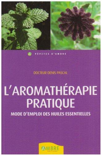 Aromatherapie pratique mode d'emploi (Pépites d'Ambre): Denis Pascal