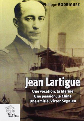 Jean Lartigue : Une vocation, la Marine, une passion, la Chine, une amitié, Victor Segalen: ...