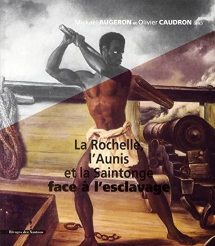 la rochelle l aunis la saintonge face a l esclavage xviie xixe siecle: Mickaël Augeron