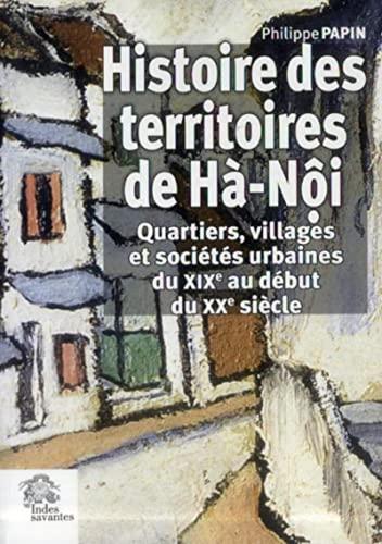 Histoire des territoires de Ha-Noi : quartiers villages et societes urbaines du XIXe au debut du ...