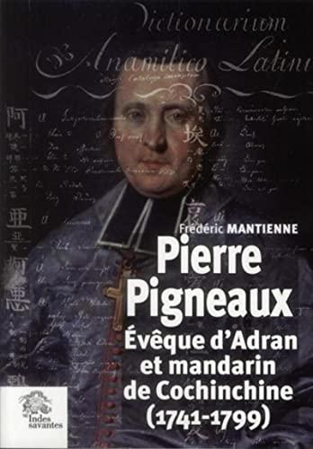 Pierre Pigneaux, évêque et mandarin de Cochinchine, 1744-1799: Frédéric Mantienne