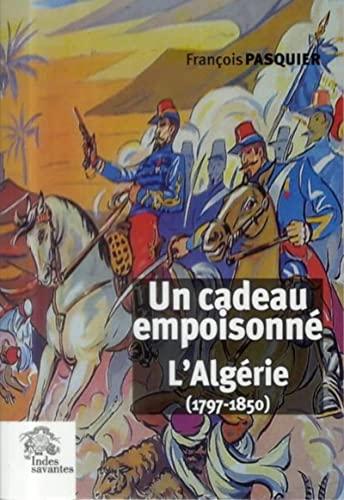 Un cadeau empoisonne L'Algerie 1797 1850: Pasquier Francois