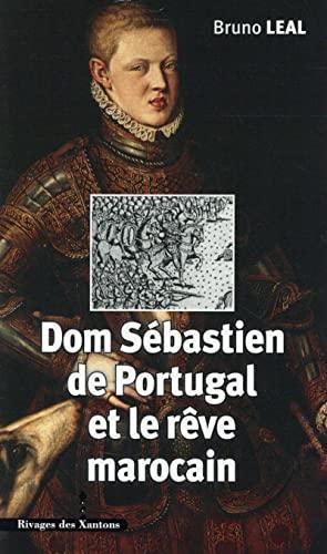 Dom Sebastien de Portugal et le reve marocain 1554 1578: Leal Bruno