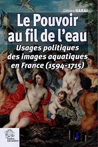 9782846544023: Le pouvoir au fil de l'eau : Usages politiques des images aquatiques en France (1594-1715)