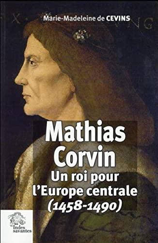 Mathias Corvin : Un roi pour l'Europe centrale (1458-1490): CEVINS ( Marie-Madeleine de )