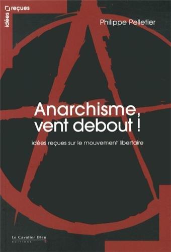Anarchisme vent debout - idees recues sur le mouvement...: Pelletier Phili
