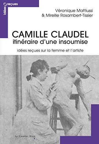9782846705400: Camille Claudel, itin�raire d'une insoumise : Id�es re�ues sur la femme et l'artiste