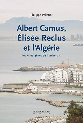 ALBERT CAMUS, ÉLISÉE RECLUS ET L'ALGÉRIE: PELLETIER PHILIPPE