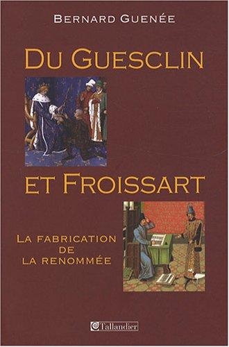 Du Guesclin et Froissart : La fabrication de la renommée: Guen�e, Bernard
