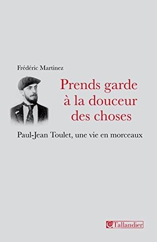 PRENDS GARDE À LA DOUCEUR : DES CHOSES PAUL-JEAN TOULET, UNE VIE EN MORCEAUX: MARTINEZ ...