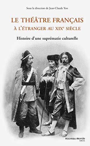 9782847363647: Le th��tre fran�ais � l'�tranger au XIXe si�cle : Histoire d'une supr�matie culturelle