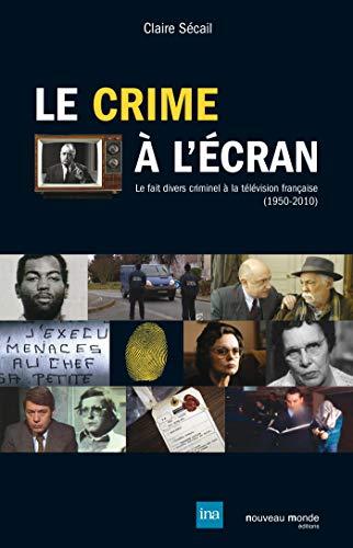 9782847364569: Le crime � l'�cran : Le fait divers criminel � la t�l�vision fran�aise (1950-2010)