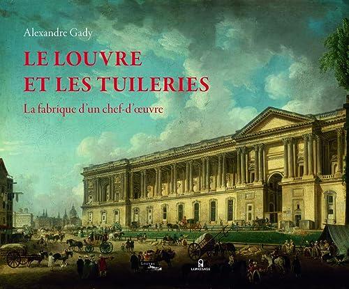 9782847422467: Le Louvre et les Tuileries : La fabrique d'un chef-d'oeuvre