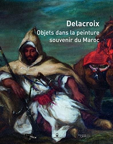 Delacroix: objets dans la peinture, souvenir du Maroc: Font-R�aulx, Dominique de